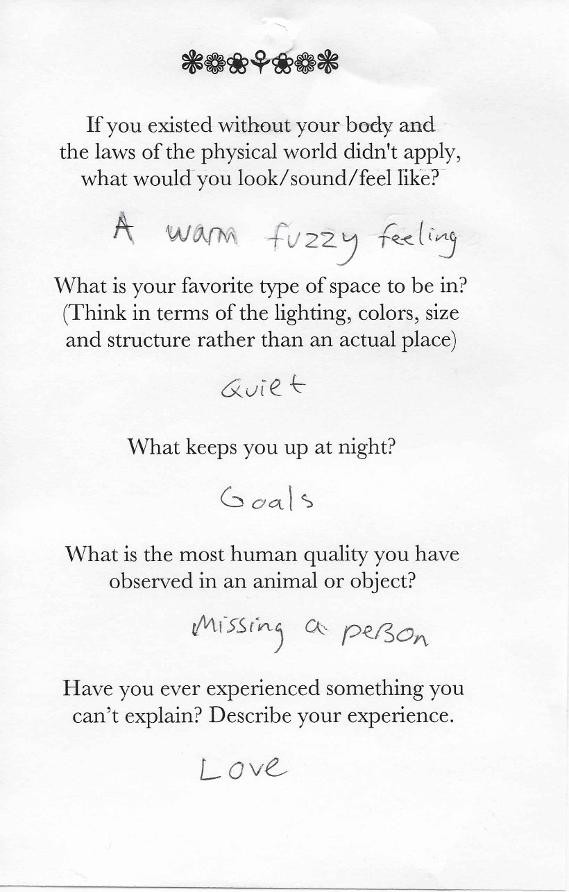 Q: If you existed without your body and  the laws of the physical world didn't apply,  what would you look/sound/feel like?  A: A warm fuzzy feeling.    Q: What is your favorite type of space to be in?  (Think in terms of the lighting, colors, size  and structure rather than an actual place)  A: Quiet.    Q: What keeps you up at night?  A: Goals.    Q:What is the most human quality you have  observed in an animal or object?  A: Missing a person.    Q: Have you ever experienced something you  can't explain? Describe your experience.  A: Love.