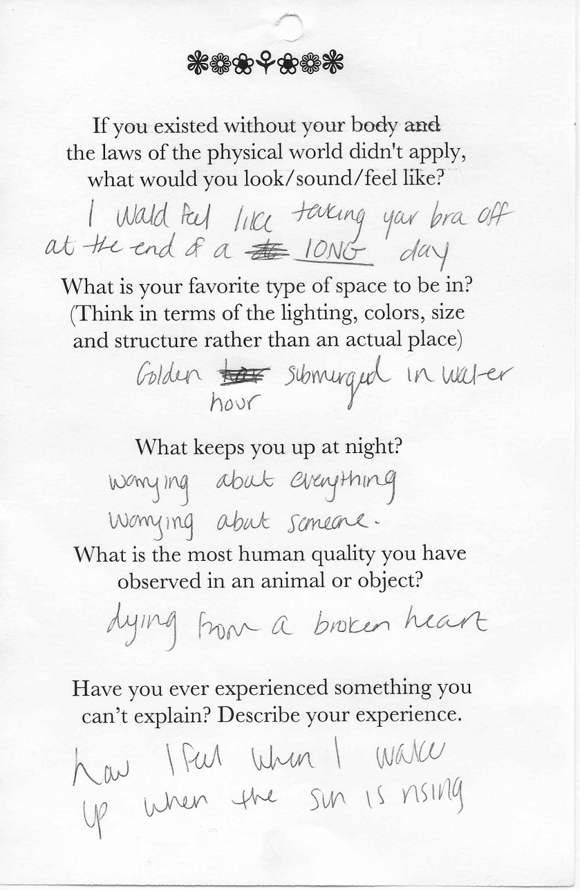 Q: If you existed without your body and  the laws of the physical world didn't apply,  what would you look/sound/feel like?  A: I would feel like taking your bra off at the end of a LONG day.    Q: What is your favorite type of space to be in?  (Think in terms of the lighting, colors, size  and structure rather than an actual place)  A: Golden hour submerged in water.    Q: What keeps you up at night?  A: Worrying about everything. Worrying about someone.    Q:What is the most human quality you have  observed in an animal or object?  A: Dying from a broken heart.    Q: Have you ever experienced something you  can't explain? Describe your experience.  A: How I feel when I wake up when the sun is rising.