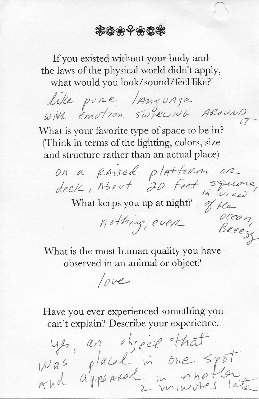 Q: If you existed without your body and  the laws of the physical world didn't apply,  what would you look/sound/feel like?  A: Like pure language with emotion swirling around it.    Q: What is your favorite type of space to be in?  (Think in terms of the lighting, colors, size  and structure rather than an actual place)  A: On a raised platform or deck, about 20 feet square [sic], in view of the ocean, breezy.    Q: What keeps you up at night?  A: Nothing, ever.    Q:What is the most human quality you have  observed in an animal or object?  A: Love.    Q: Have you ever experienced something you  can't explain? Describe your experience.  A: Yes, an object that was placed in one spot and appeared in another 2 minutes later.