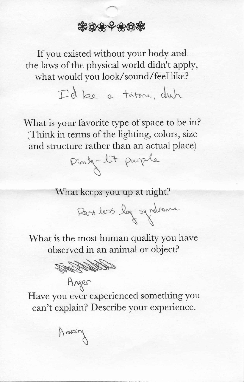 Q: If you existed without your body and  the laws of the physical world didn't apply,  what would you look/sound/feel like?  A: I'd be a tritone, duh.    Q: What is your favorite type of space to be in?  (Think in terms of the lighting, colors, size  and structure rather than an actual place)  A: Dimly-lit purple.    Q: What keeps you up at night?  A: Restless leg syndrome.    Q:What is the most human quality you have  observed in an animal or object?  A: [Something is crossed out] Anger.    Q: Have you ever experienced something you  can't explain? Describe your experience.  A: Amusing.