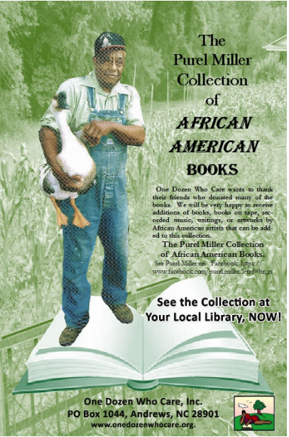Dedicated to Purel Miller - The board members of One Dozen Who Care, Inc. (ODWC) voted to dedicate the African American Book Collection to Deacon Purel Miller as a way to express gratitude and honor to him for the years of community service he gave to the people of Andrews and Cherokee County.He loved going to schools to talk about his history and work while displaying many unique antique instruments and tools. Youth in all Cherokee county schools have been privileged to have participated in his presentations.Mr. Miller passed away on July 12, 2013. ODWC is very proud to be able to donate books by African American authors, and/or about African American people and culture to the Andrews Public Library, in his honor, and for the benefit of all the community. All gifts of books and cash in his name are welcomed at the library.One Dozen Who Care wants to thank their friends who donated many of the books and will be very happy to receive additions of books, books on tape, recorded music, writings or artworks by African American artists that can be added to The Purel Miller Collection of African American Books.