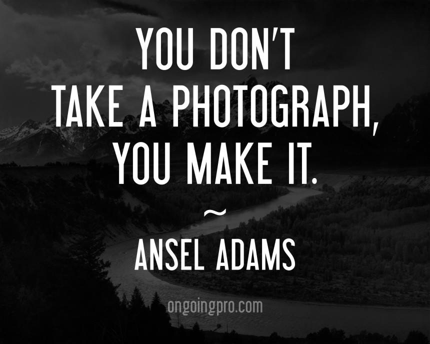 Ansel Adams You Dont Take a Photograph You Make it.jpg