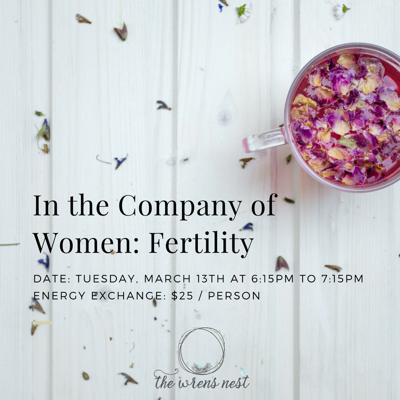 In the company of women: Fertility - Join Yoga Teacher and Doula, Jaclyn Gallo of The Wrens Nest, along with Mischa Schuler, Clinical Herbalist of Wild Carrot Herbs for an evening of supportive movement, education, and herbs.In this first of our three part series, we will focus our discussion on herbs that support and nurture the female body, especially the womb, our creative center. Ideal for those hoping to conceive, looking to attain optimal health, or individuals such as doulas and midwives who support women in their daily work.The experience will consist of 30 minutes of gentle restorative poses chosen to ground and support you in your cycle or on your fertility journey. You will be invited to set an intention for your evening which we will encourage you to carry with you through your practice and during the creation of your custom tea blend.Cost $25Registration required.