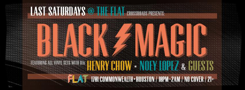 Crossroads & The Flat presents BLACK ϟ MAGIC A monthly dedicated to vinyl & things that go bump in the night! ...Yes, we said vinyl! No laptops, no CDJs, no controllers. Just the good old black (and sometimes other color) stuff being played on turntables.  with residents: HENRY CHOW (Crossroads, Thoughtless Music, Harmonious Discord) https://soundcloud.com/henrychow NOEY LOPEZ (Crossroads, The Kitchen) https://soundcloud.com/noeylopez 21+ | No Cover THE FLAT 1701 Commonwealth Houston, Texas
