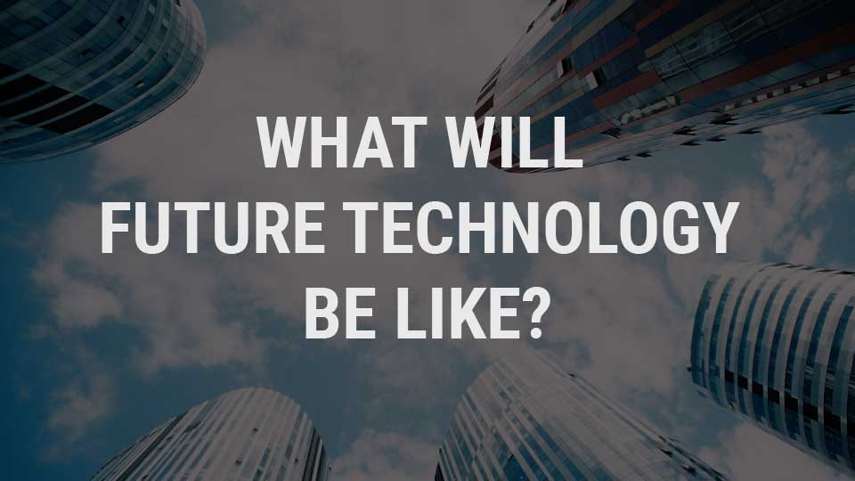 What Will Future Technology Be Like? — Business Innovation
