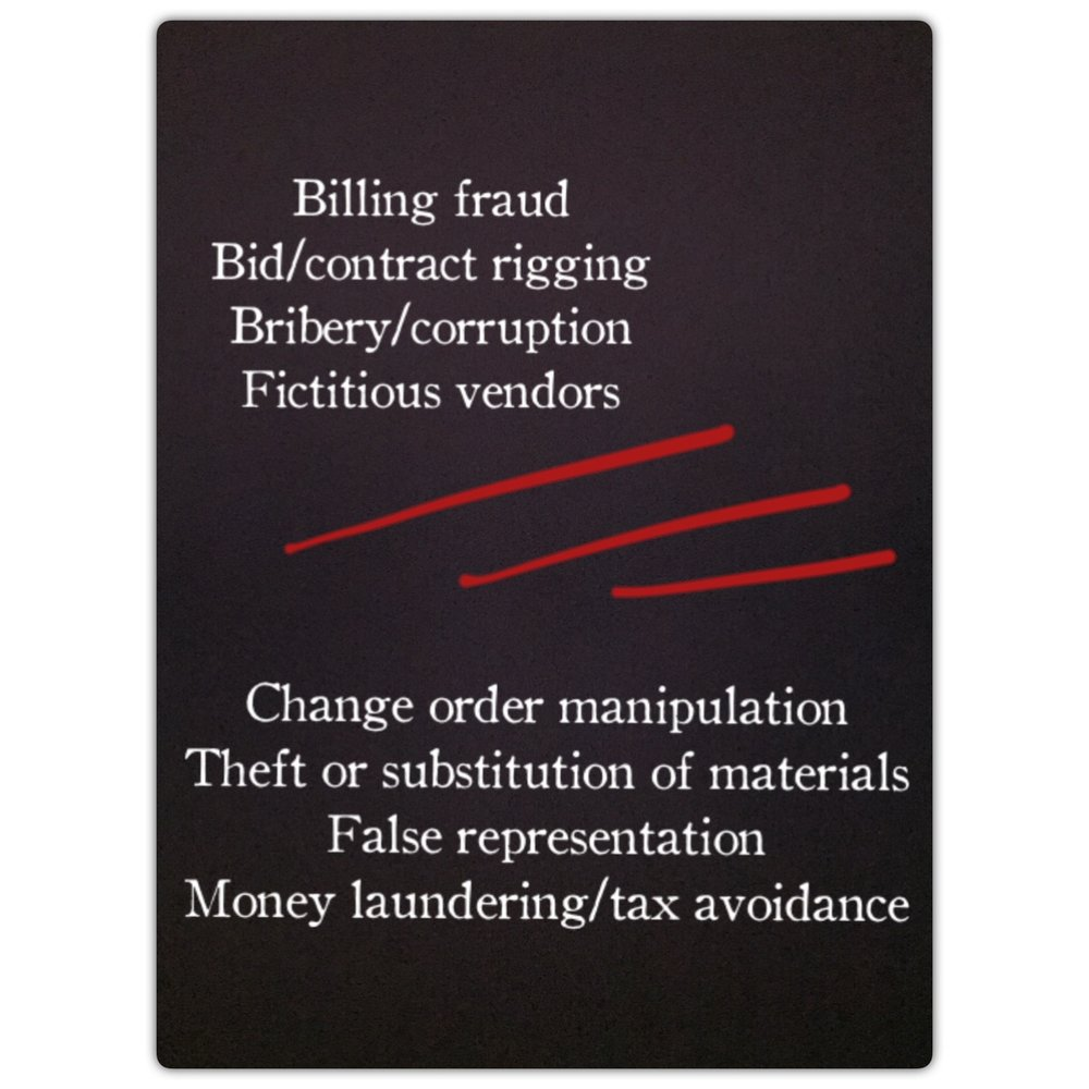 Billing fraud, bid / contract rigging, bribery, corruption, fictitious vendors, change order manipulation, theft or substitution of materials, false representation, money laundering, tax avoidance.