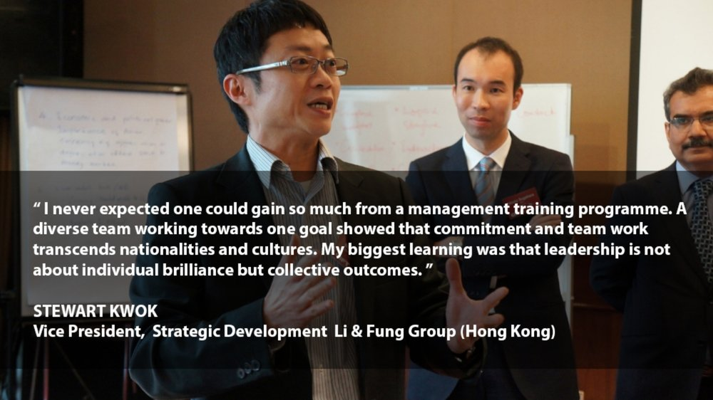 """""""I never expected one could gain so much from a management training programme. A diverse team working towards one goal showed that commitment and team work transcends nationalities and cultures. My biggest learning was that leadership is not about individual brilliance but collective outcomes.""""    STEWART KWOK Vice President, Strategic Development Li & Fung Group (Hong Kong)"""