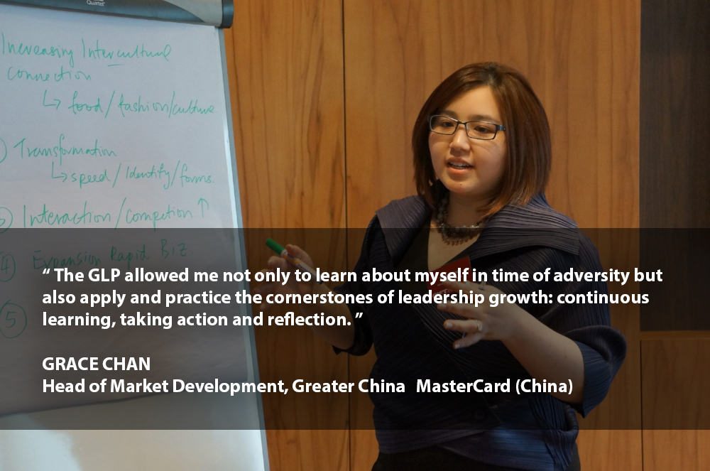 """""""The GLP allowed me not only to learn about myself in time of adversity but also apply and practice the cornerstones of leadership growth: continuous learning, taking action and reflection.""""    GRACE CHAN   Head of Market Development – Greater China MasterCard (China)"""