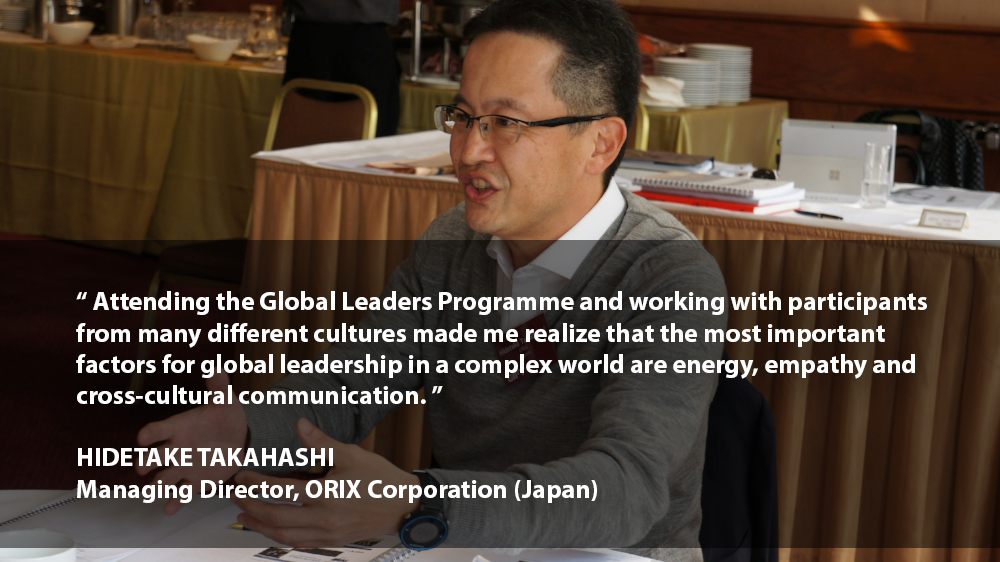 """""""Attending the Global Leaders Programme and working with participants from many different cultures made me realize that the most important factors for global leadership in a complex world are energy, empathy and cross-cultural communication.""""    HIDETAKE TAKAHASHI Managing Director ORIX Corporation (Japan)"""