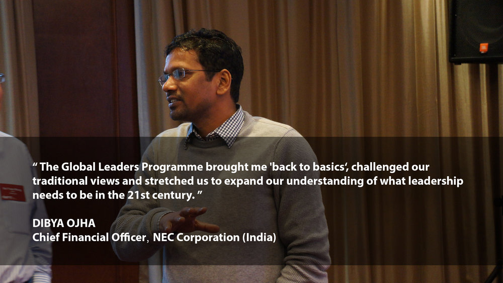 """""""The Global Leaders Programme brought me 'back to basics', challenged our traditional views and stretched us to expand our understanding of what leadership needs to be in the 21st century.""""    DIBYA OJHA Chief Financial Officer NEC Corporation (India)"""