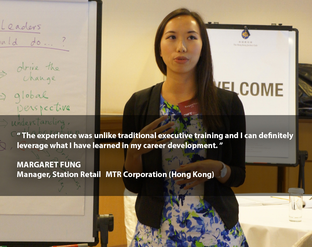 """""""The experience was unlike traditional executive training and I can definitely leverage what I have learned in my career development.""""    MARGARET FUNG Manager, Station Retail MTR Corporation (Hong Kong)"""