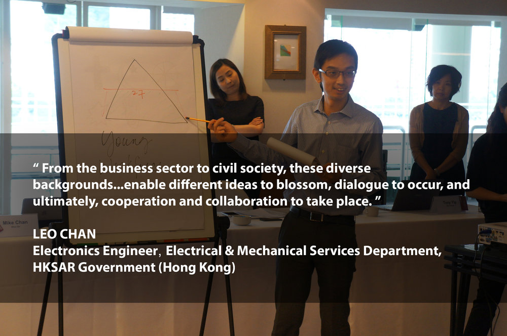 """""""From the business sector to civil society, these diverse backgrounds...enable different ideas to blossom, dialogue to occur, and ultimately, cooperation and collaboration to take place""""    LEO CHAN Electronics Engineer Electrical & Mechanical Services Department of the HKSAR Government (Hong Kong)"""