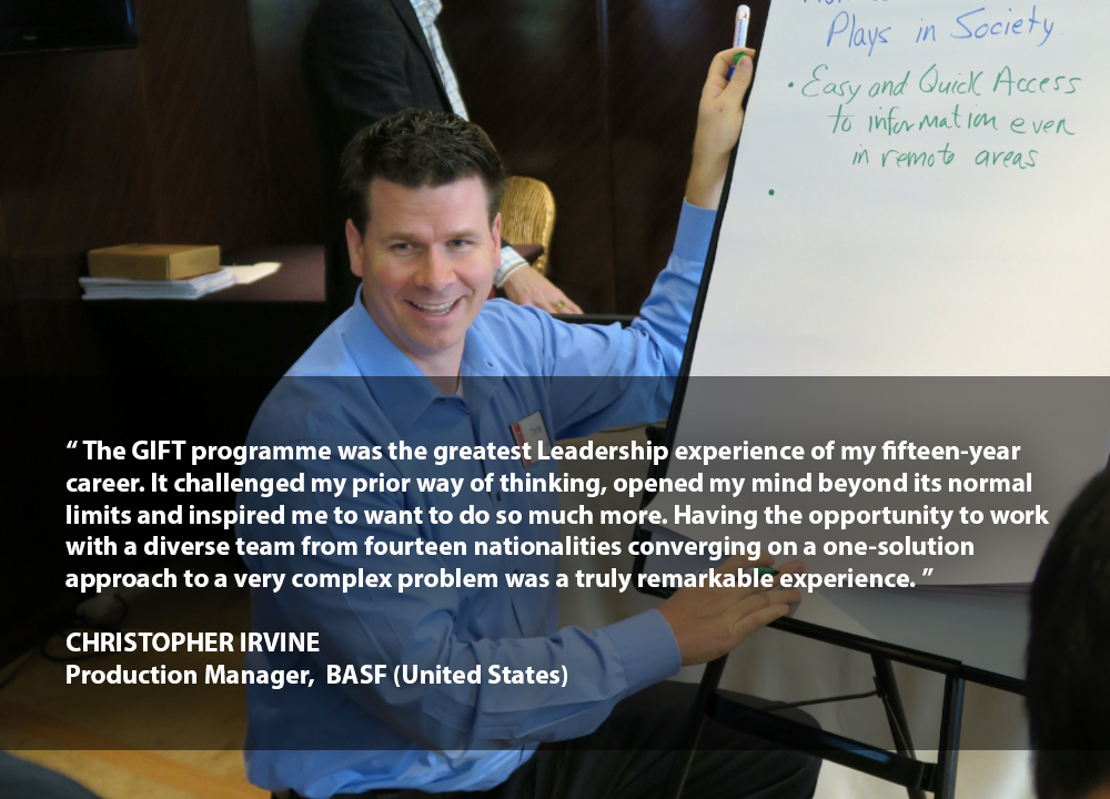 """""""The GIFT programme was the greatest Leadership experience of my fifteen-year career. It challenged my prior way of thinking, opened my mind beyond its normal limits and inspired me to want to do so much more. Having the opportunity to work with a diverse team from fourteen nationalities converging on a one-solution approach to a very complex problem was a truly remarkable experience.""""    CHRISTOPHER IRVINE Production Manager BASF (United States)"""