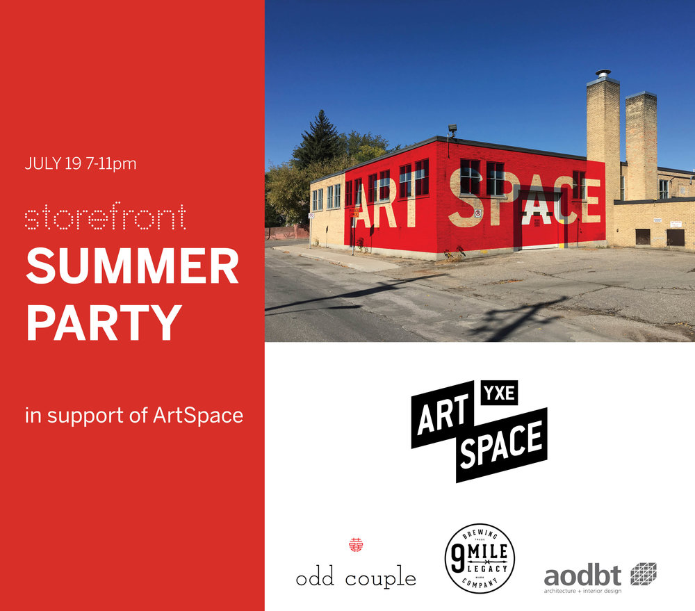 STOREFRONT SUMMER PARTY | In Support of artspace YXE - Join us Thursday July 19th for a come and go summer patio party at Storefront. We are pleased to offer our support to ArtSpace YXE, Saskatoon's future arts hub. Come see what their plans are and celebrate design, art and architecture.ARTSPACE YXE is a non-profit organization dedicated to building a centralized gathering space where artists, makers, performers and cultural organizations can work, create, live and connect. Come out to our enjoy our new patio and  meet the new Board of Directors of ArtSpace YXE.EVENT DETAILS:Date and Time: Thursday 19 July 2018 | 7:00-11:00pmLocation: Storefront 325 21st Street West Saskatoon, SKAdmission: FREEFREE Tickets:https://www.picatic.com/event15311647218275 Food by Odd Couple, beer by 9 Mile Legacy, and feature OC watermelon cocktail.