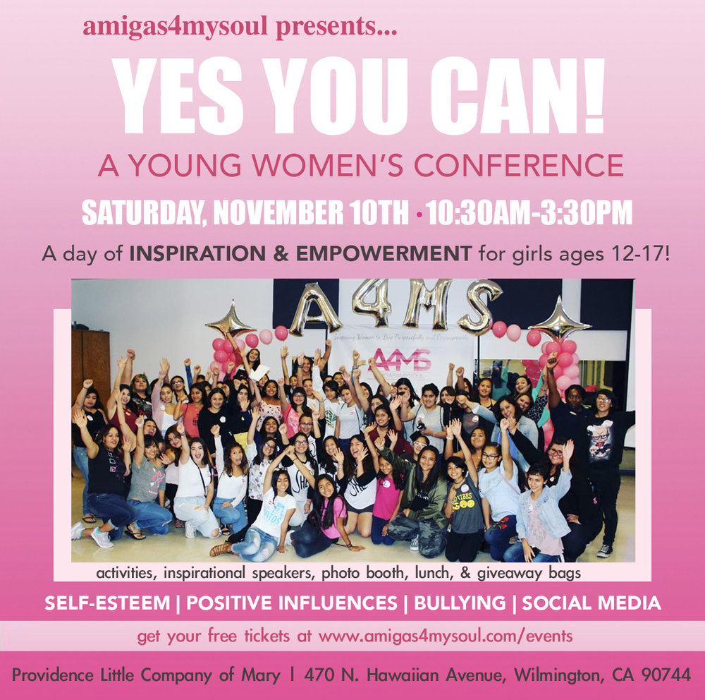 CLICK HERE TO REGISTER FOR YOUR TICKETS        A4MS PRESENTS: 4th Annual YES YOU CAN Young Women's Conference  A day of EMPOWERMENT for girls ages 12-17!  Join us for a fun day of activities, inspiring speakers & panel!  TOPICS INCLUDE: Bullying - Self-Esteem - Positive Influences Photo Booth, Lunch and goody bag will be provided**   Providence Little Company of Mary  470 N. Hawaiian Avenue  Wilmington, California 90744    ** In order to provide the best space for participants to share and grow, we ask that parents sign in their teens and then pick them up promptly at 3:30pm**