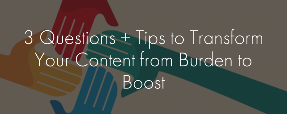 3 questions + tips to transform your content from burden to boost.png