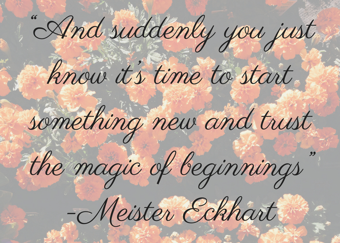 """And suddenly you just know it's time to start something new and trust the magic of beginnings"" -Meister Eckhart.jpg"