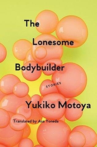 The Lonesome Bodybuilder  - Yukiko Motoya - Sharp, strange short stories