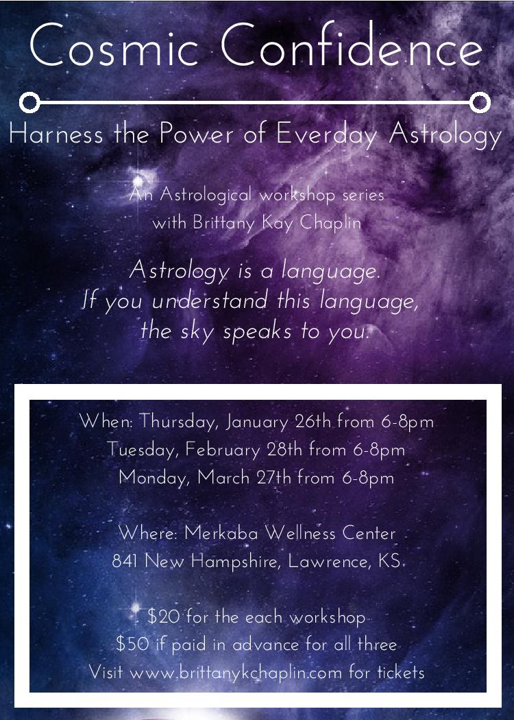 "In this workshop series, we will be discussing current astrological weather and how you can use the knowledge of what's happening in the cosmos to better ground you into your daily life.   The price... for this workshop is $20. The first series consists of 3 workshops: Workshop 1: January 26th, 6-8pm Workshop 2: February 28th, 6-8pm Workshop 3: March 27th, 6-8pm If you would like to prepay for all three workshops, Brittany is offering a $10 discount. So, for the 3 it would be $50. You can use the PayPal link on this event or you can pay at the workshop. If you prepay and are unable to make it to one of them, the credit will go towards a future workshop or a private session.  ""Astrology is a language. If you understand this language, the sky speaks to you."" - Dane Rudhyar"