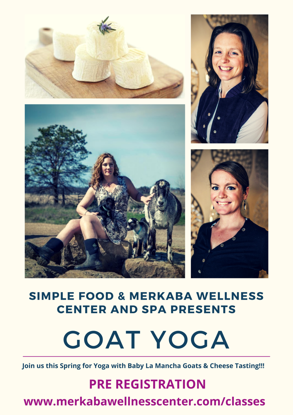 During Spring, join us for a special treat, Yoga in the country with Baby Goats and Cheese Tasting from Simple Food. Your Practitioner will guide you through classic empowering and relaxing yoga poses. Your body becomes a playground for goats just born into this world. It's a circle of fun and healing that will open your heart. Completely serious, incredibly hilarious, and everything in between. Each class ends with Simple Food's, specially crafted Goat Cheese and Milk tasting. Bring your own Yoga mat.  This class is SOLD OUT. Please click the link below for future dates.   75 Minute Class with Cheese tasting $45 / without Cheese tasting $35