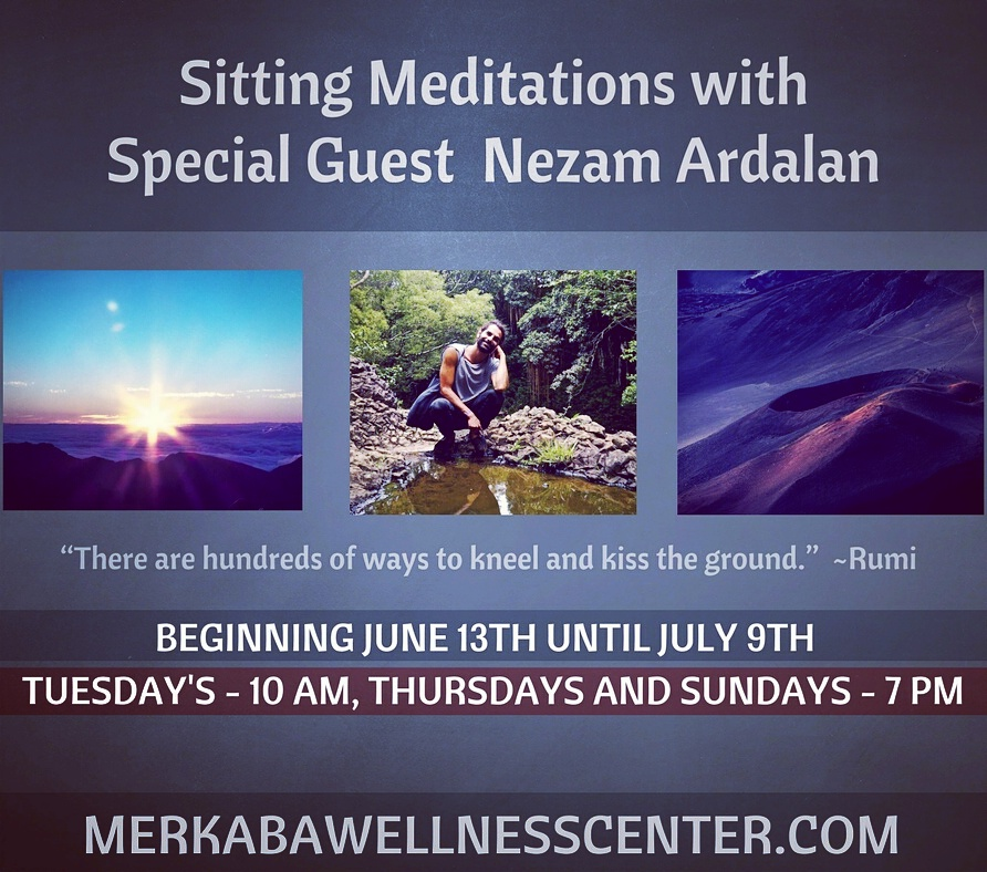 "Beginning June 13th to July 9th, Merkaba will host Meditation Facilitator, Nezam Ardalan of Maui Hawai'i.  Join Nezam, 3 times per week, Tuesday's 10am, Thursday's and Sunday's at 7pm for Sitting Meditations. $15.  Meditation begins to bridge the space between our internal experience and the world around us; ultimately laying the foundation for why and how we act. It offers us a doorway through which to experience our true nature, and as we begin to touch that understanding, our relationship to the world becomes more intimate, more holistic and more aware.  It is not just a place to cultivate peace and quiet of mind. Whether we are sad, happy or confused, it offers a valuable foundation to our daily interactions with our selves and our communities.  We sit to know this space, cultivate peace within ourselves and in the world around us.  ""There are hundreds of ways to kneel and kiss the ground"", says Rumi. This is certainly not the only way. Be versatile in the way you explore the world and yourself, but DO explore. And join me here if you are drawn and able."" ~ Nezam CLICK HERE TO REGISTER ONLINE"