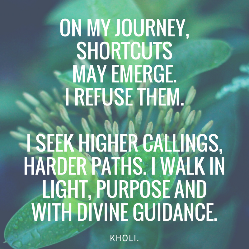 On my journey, shortcuts may emerge. I refuse them. I seek higher callings, harder paths. i walk in light, purpose and with divine guidance..png