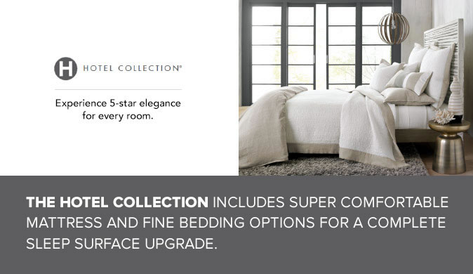 THE HOTEL COLLECTION INCLUDES SUPER COMFORTABLE MATTRESS AND FINE BEDDING OPTIONS FOR A COMPLETE SLEEP SURFACE UPGRADE.