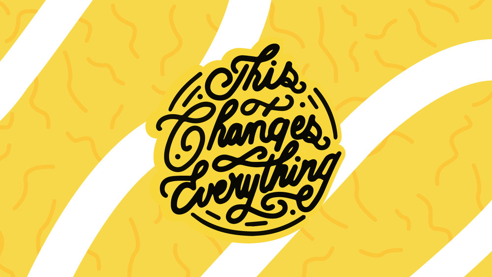 This Changes Everything    9/16/18 - 10/7/18