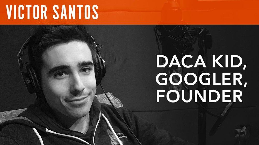 Victor Santos  DACA Kid, Googler, Founder