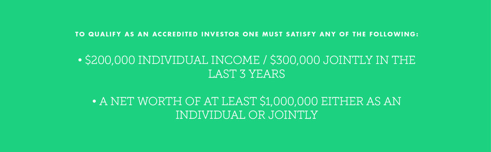 TO QUALIFY AS AN ACCREDITED INVESTOR ONE MUST SATISFY ANY OF THE FOLLOWING: • $200,000 individual income / $300,000 jointly in the last 3 years • A net worth of at least $1,000,000 either as an individual or jointly