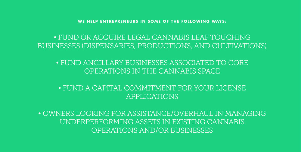 WE HELP ENTREPRENEURS IN some of THE FOLLOWING WAYS: • Fund or acquire legal cannabis leaf touching businesses (dispensaries, productions, and cultivations) • Fund ancillary businesses associated to core operations in the cannabis space • Fund a capital commitment for your license applications • Owners looking for assistance/overhaul in managing underperforming assets in existing cannabis operations and/or businesses