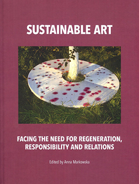 2016, Sustainable Art Facing the Need for Regeneration, Responsibility and Relations Edited by Anna Markowska 315 pages ISBN 978-83-62737-89-5 © Tako