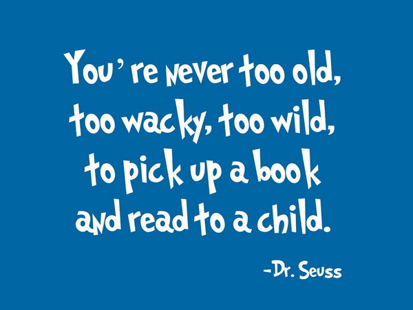 Youre-never-too-old-too-wacky-too-wild-to-pick-up-a-book-and-read-to-a-child-quote-Dr.-Seuss.jpg
