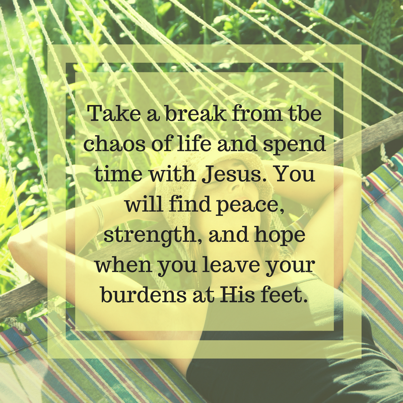 Take a break from all thechaos of life and spend timewith Jesus. You will findpeace, strength, and hopewhen you leave yourburdens at His feet..png