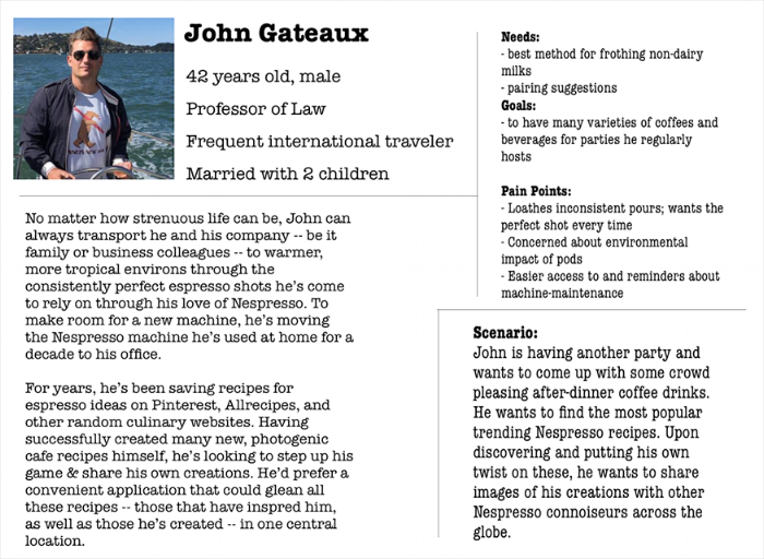Persona:Pleasures & Pains - John Gadeaux is our primary persona, his pleasures reflecting the most universal need of the Nespresso user: discovery of preparing techniques and new recipes to share with family and friends.John's main pain was the waste created after he brews his coffee