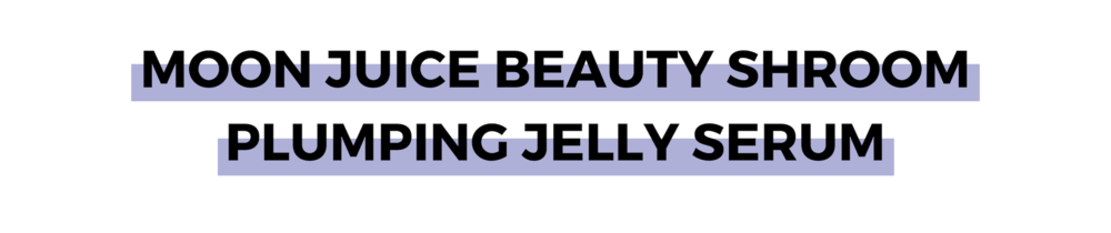 MOON JUICE BEAUTY SHROOM PLUMPING JELLY SERUM.png