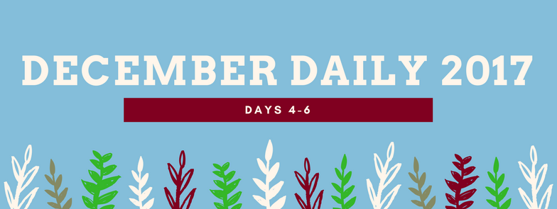 December Daily 2017 || Days 4-6