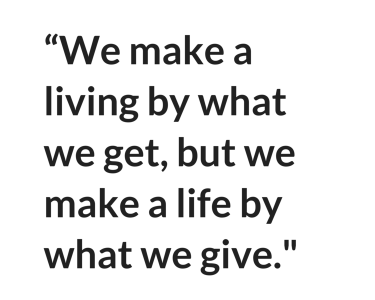 """We make a living by what we get, but we make a life by what we give."" - Winston Churchill"