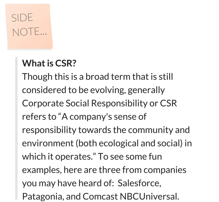 "What is CSR? Though this is a broad term that is still considered to be evolving, generally Corporate Social Responsibility or CSR refers to ""A company's sense of responsibility towards the community and environement (both ecological and social) in which it operates."" To see some fun examples, here are three from companies you may have heard of: Salesforce, Patagonia, and Comcast NBCUniversal."