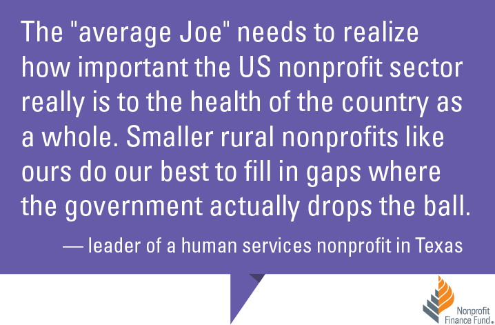 "The ""average Joe"" needs to realize how important the US nonprofit sector really is to the health of the country as a whole. Smaller rural nonprofits like ours do our best to fill in gaps where the government actually drops the ball."" -Leader of a human services nonprofit in Texas"
