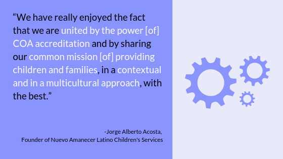 """We have really enjoyed the fact that we are united by the power [of] COA accreditation and by sharing our common mission [of] providing children and families, in a contexual and in a multicultural approach, with the best."" -Jorge Alberto Acosta, Founder of Nuevo Amanecer Latino Children's Services"