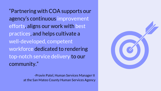 """Partnering with COA supports our agency's continuous improvement efforts, aligns our work with best practices, and helps cultivate a well-developed, competent workforce dedicated to rending top-notch service delivery to our community."" -Pravin Patel, Human Services Manager II at the San Mateo County Human Services Agency"