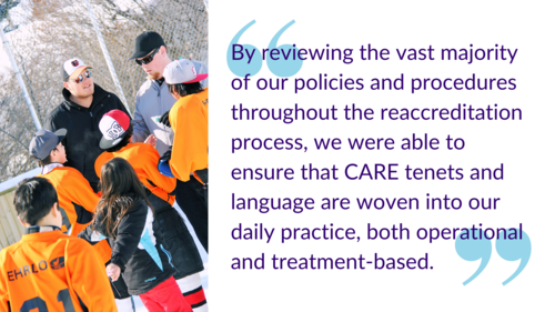 """""""By reviewing the vast majority of our policies and procedures throughout the reaccreditation process, we were able to ensure that CARE tenets and language are woven into our daily practice, both operational and treatment-based."""""""