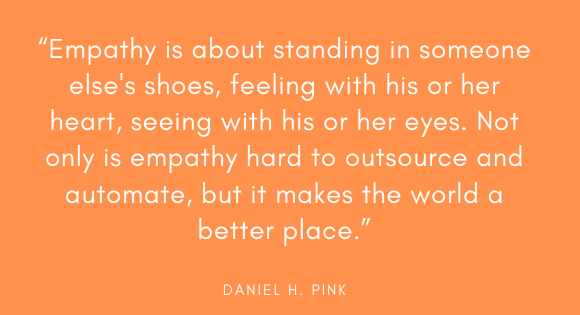 """Empathy is about standing in someone else's shoes, feeling with his or her heart, seeing with his or her eyes. Not only is empathy hard to outsource and automate, but it makes the world a better place."" --Daniel H. Pink"