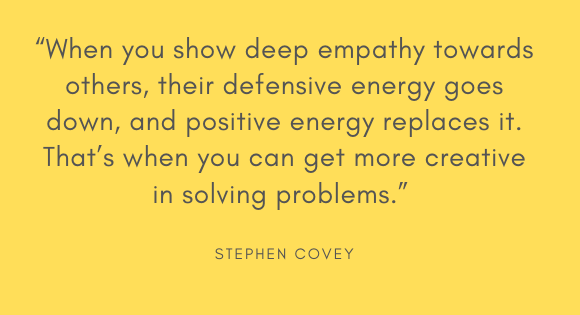 """When you show deep empathy towards others, their defensive energy goes down, and positive energy replaces it. That's when you can get more creative in solving problems."" --Stephen Covey"