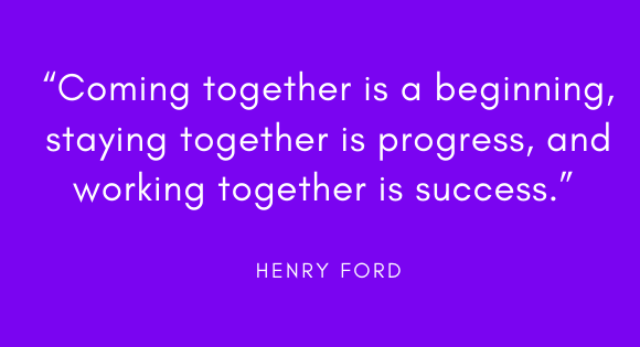 """Coming together is a beginning, staying together is progress, and working together is success."" -Henry Ford"