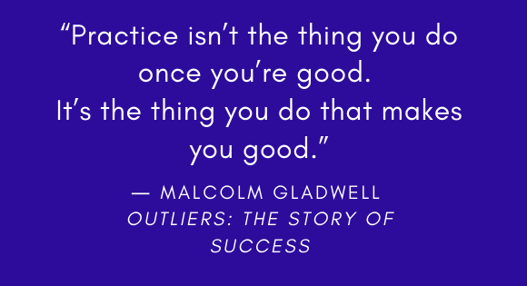 """""""Practice isn't the thing you do once you're good. It's the thing you do that makes you good."""" --Malcolm Gladwell Outliers: The Story of Success"""