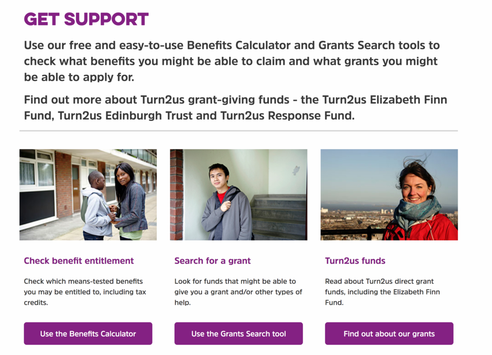 Turn2us provides financial support by helping people calculate the benefits and grants they are entitled to.