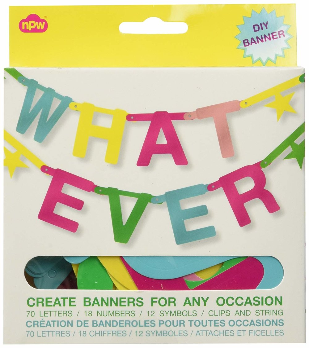 "11.  Whatever Make Your Own Banner kit  I love this diy banner set and have used it for a range of occasions (and non-occasions). And it doesn't have to be festive, either...you could make it say ""TAKE OUT THE TRASH"" or ""LETS GET FRISKY"" or a number of things."