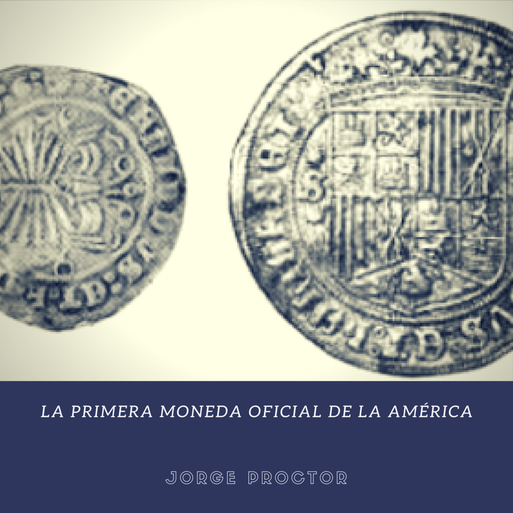 LA PRIMERA MONEDA OFICIAL DE LA AMÉRICA. Jorge Proctor